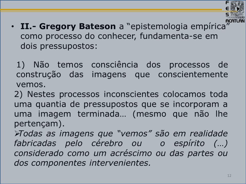 II.- Gregory Bateson a epistemologia empírica como processo do conhecer, fundamenta-se em dois pressupostos: 1) Não temos consciência dos processos de construção das imagens que conscientemente vemos.