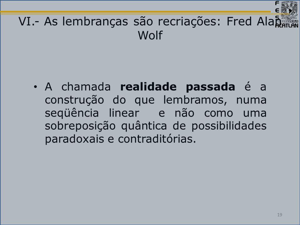 VI.- As lembranças são recriações: Fred Alan Wolf A chamada realidade passada é a construção do que lembramos, numa seqüência linear e não como uma sobreposição quântica de possibilidades paradoxais e contraditórias.