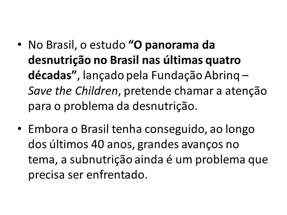 No Brasil, o estudo O panorama da desnutrição no Brasil nas últimas quatro décadas , lançado pela Fundação Abrinq – Save the Children, pretende chamar a atenção para o problema da desnutrição.