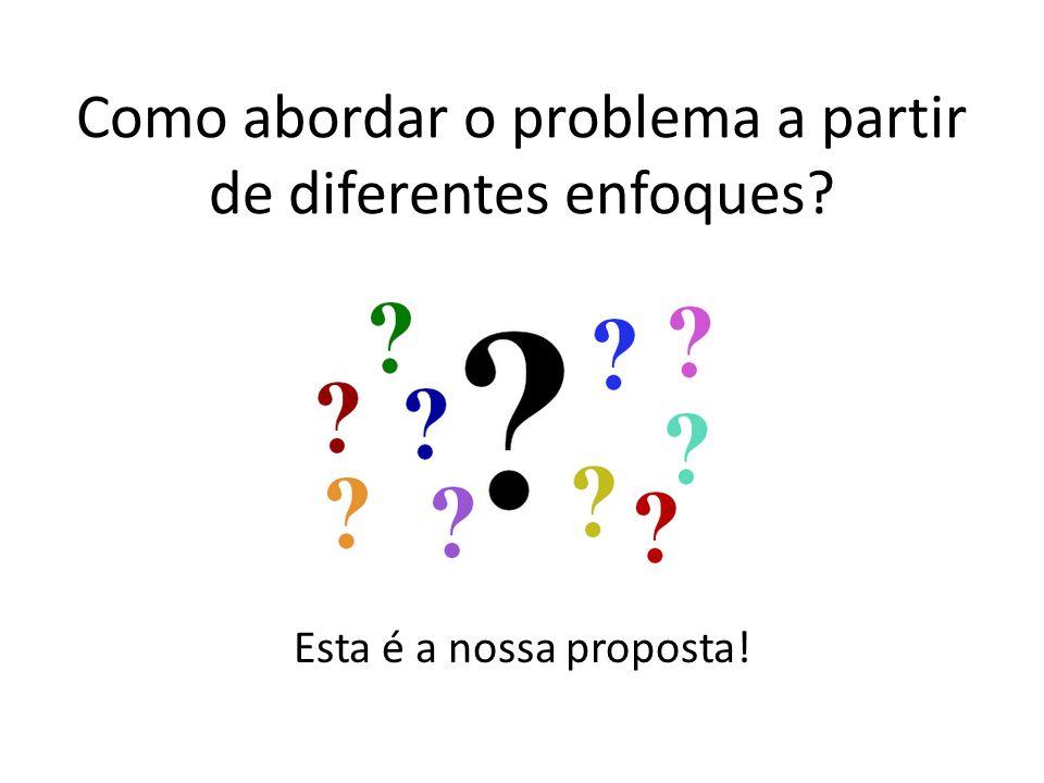 Como abordar o problema a partir de diferentes enfoques Esta é a nossa proposta!