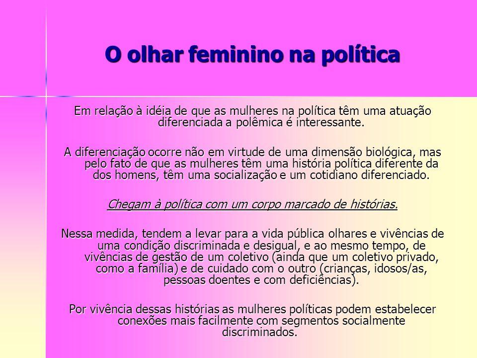 O olhar feminino na política Em relação à idéia de que as mulheres na política têm uma atuação diferenciada a polêmica é interessante. A diferenciação