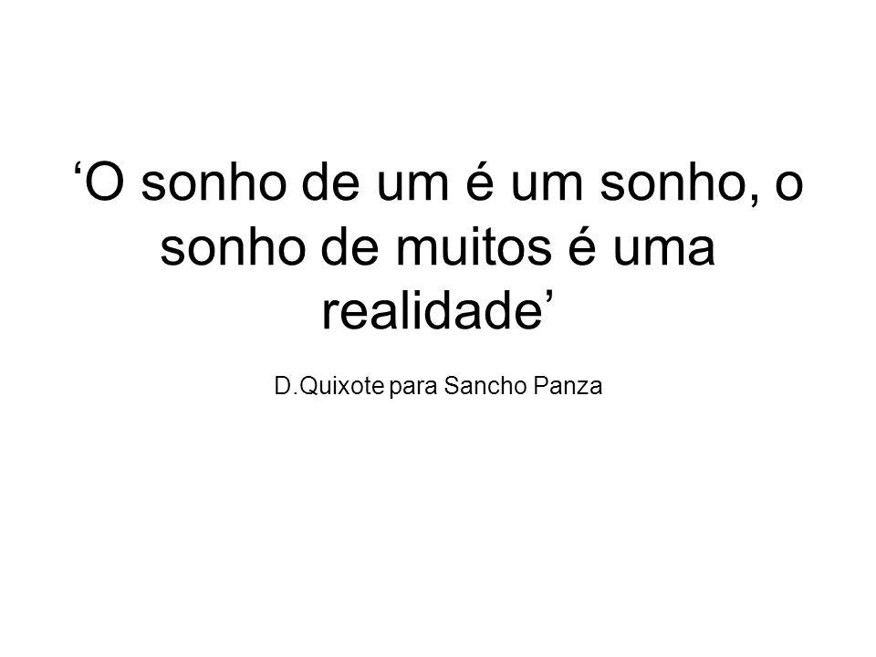'O sonho de um é um sonho, o sonho de muitos é uma realidade' D.Quixote para Sancho Panza