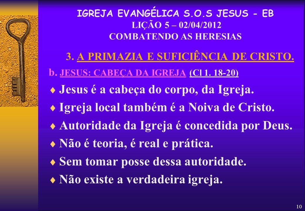 10 3. A PRIMAZIA E SUFICIÊNCIA DE CRISTO. b. JESUS: CABEÇA DA IGREJA (Cl 1. 18-20)  Jesus é a cabeça do corpo, da Igreja.  Igreja local também é a N