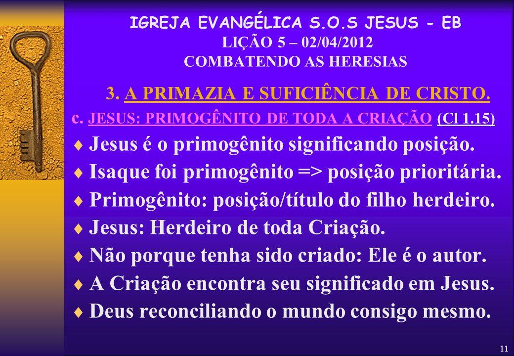 11 3. A PRIMAZIA E SUFICIÊNCIA DE CRISTO. c. JESUS: PRIMOGÊNITO DE TODA A CRIAÇÃO (Cl 1.15)  Jesus é o primogênito significando posição.  Isaque foi