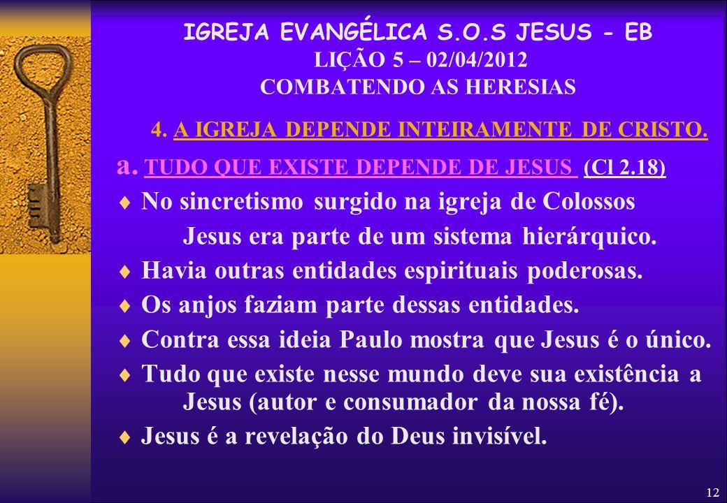 12 4. A IGREJA DEPENDE INTEIRAMENTE DE CRISTO. a. TUDO QUE EXISTE DEPENDE DE JESUS (Cl 2.18)  No sincretismo surgido na igreja de Colossos Jesus era
