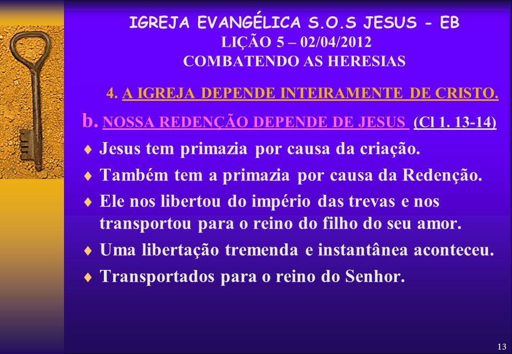 13 4. A IGREJA DEPENDE INTEIRAMENTE DE CRISTO. b. NOSSA REDENÇÃO DEPENDE DE JESUS (Cl 1. 13-14)  Jesus tem primazia por causa da criação.  Também te
