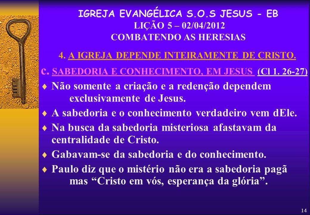 14 4. A IGREJA DEPENDE INTEIRAMENTE DE CRISTO. c. SABEDORIA E CONHECIMENTO, EM JESUS (Cl 1. 26-27)  Não somente a criação e a redenção dependem exclu