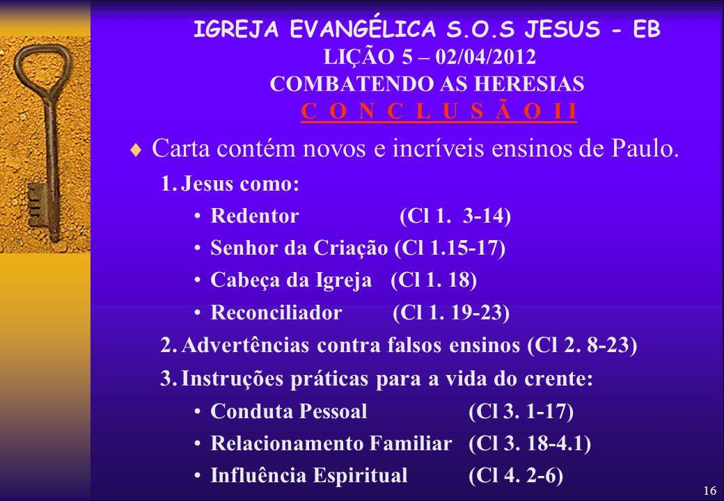 16 C O N C L U S Ã O I I  Carta contém novos e incríveis ensinos de Paulo. 1.Jesus como: Redentor (Cl 1. 3-14) Senhor da Criação (Cl 1.15-17) Cabeça