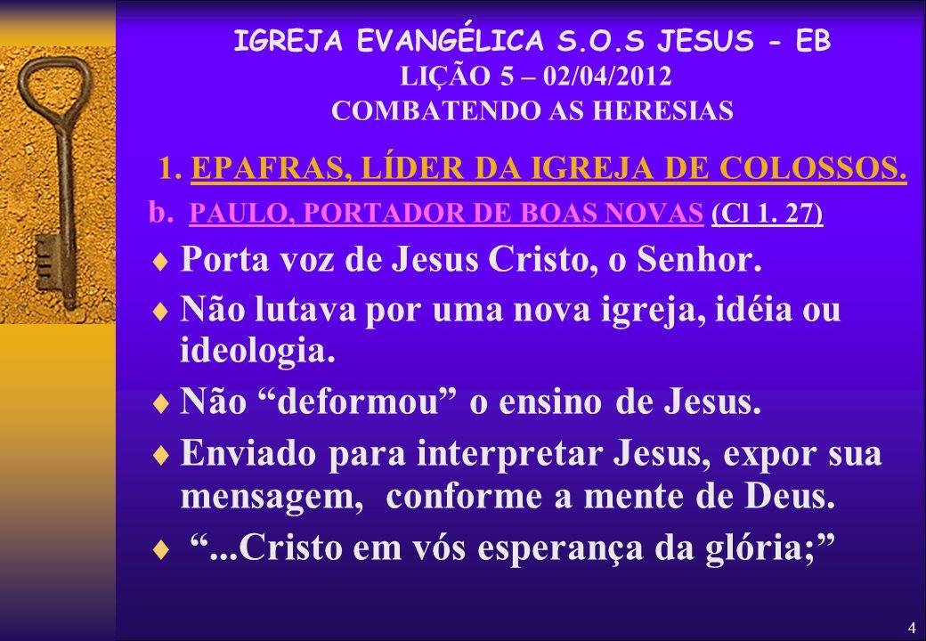 4 1. EPAFRAS, LÍDER DA IGREJA DE COLOSSOS. b. PAULO, PORTADOR DE BOAS NOVAS (Cl 1. 27)  Porta voz de Jesus Cristo, o Senhor.  Não lutava por uma nov
