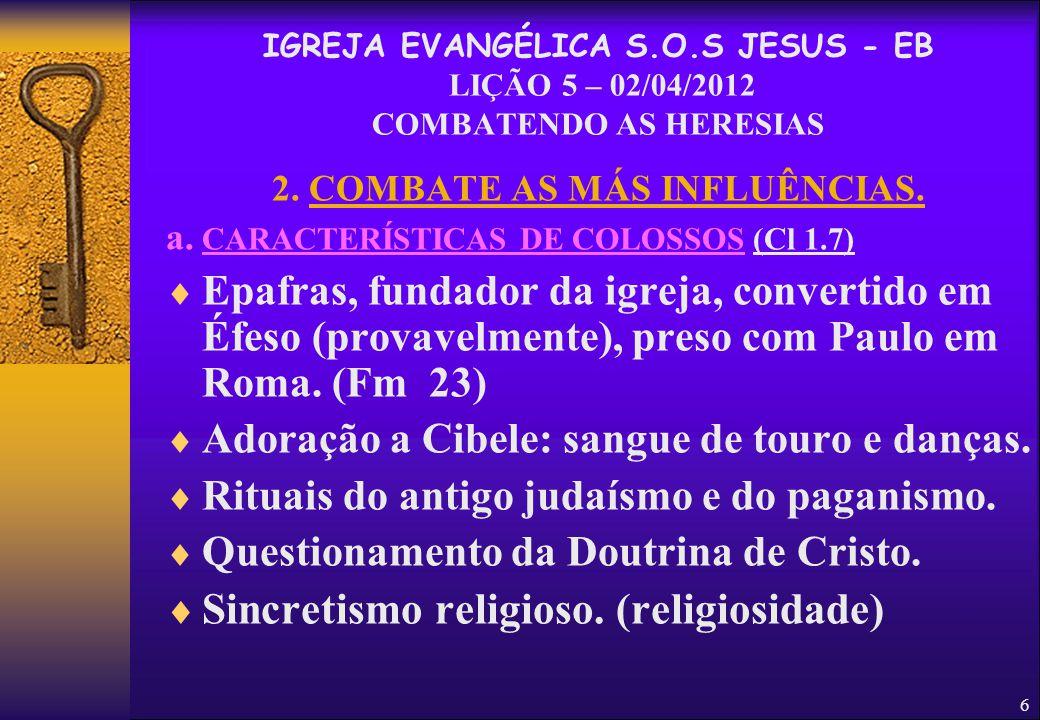 6 2. COMBATE AS MÁS INFLUÊNCIAS. a. CARACTERÍSTICAS DE COLOSSOS (Cl 1.7)  Epafras, fundador da igreja, convertido em Éfeso (provavelmente), preso com