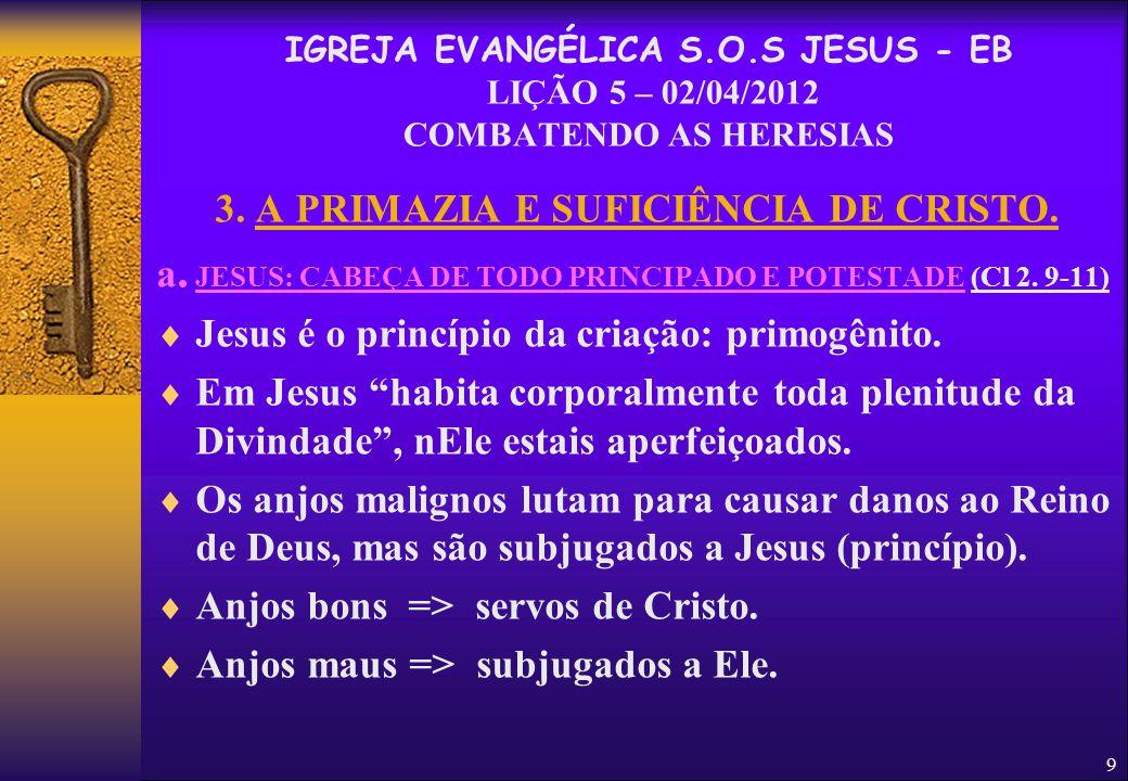 9 3. A PRIMAZIA E SUFICIÊNCIA DE CRISTO. a. JESUS: CABEÇA DE TODO PRINCIPADO E POTESTADE (Cl 2. 9-11)  Jesus é o princípio da criação: primogênito. 