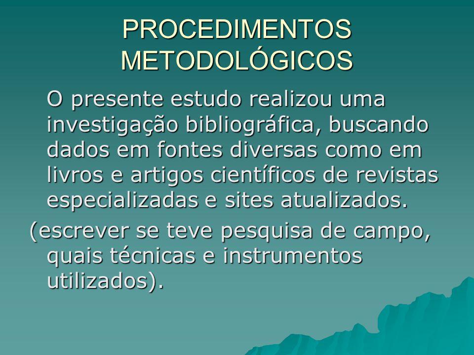 PROCEDIMENTOS METODOLÓGICOS O presente estudo realizou uma investigação bibliográfica, buscando dados em fontes diversas como em livros e artigos científicos de revistas especializadas e sites atualizados.