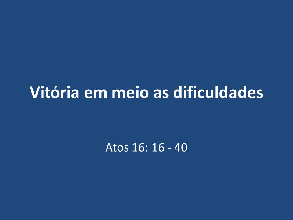 Vitória em meio as dificuldades Atos 16: 16 - 40
