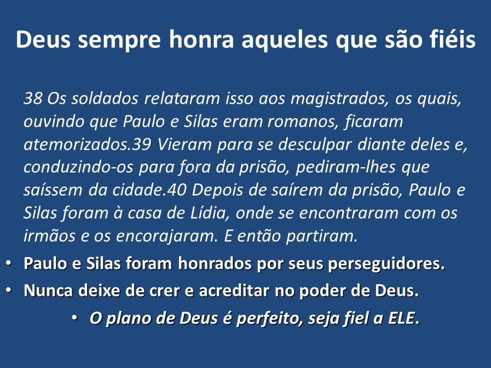 Deus sempre honra aqueles que são fiéis 38 Os soldados relataram isso aos magistrados, os quais, ouvindo que Paulo e Silas eram romanos, ficaram atemo