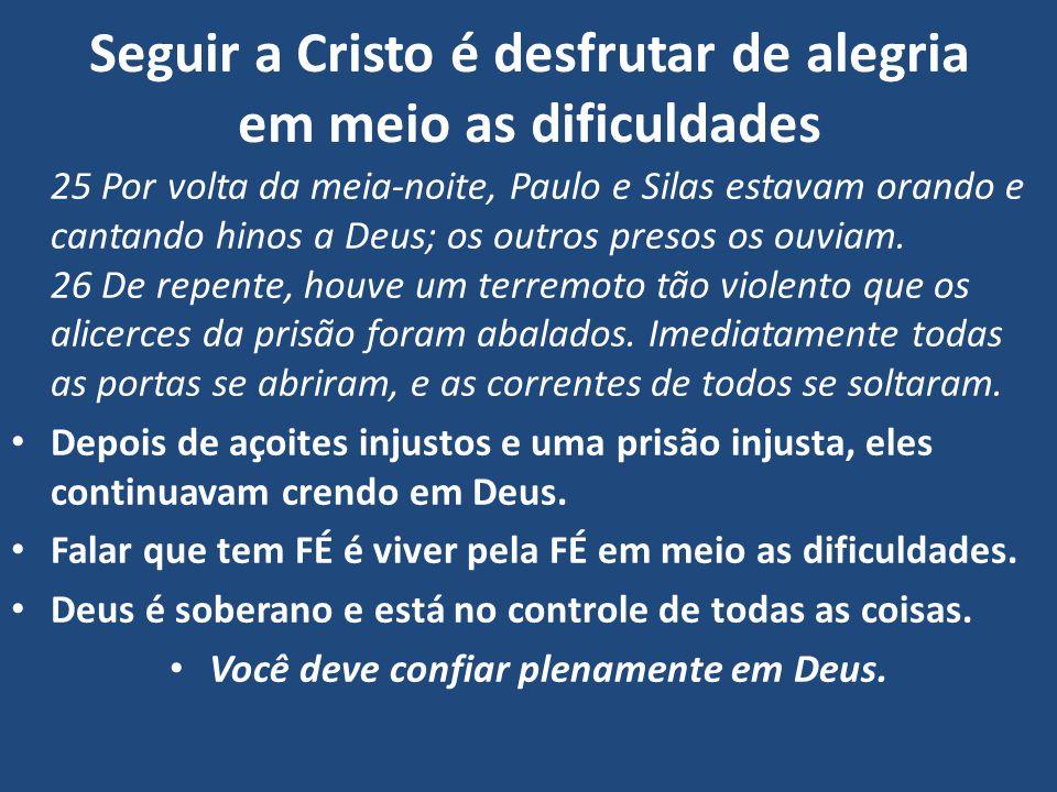 Seguir a Cristo é desfrutar de alegria em meio as dificuldades 25 Por volta da meia-noite, Paulo e Silas estavam orando e cantando hinos a Deus; os outros presos os ouviam.