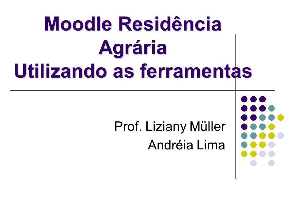 Moodle Residência Agrária Utilizando as ferramentas Prof. Liziany Müller Andréia Lima