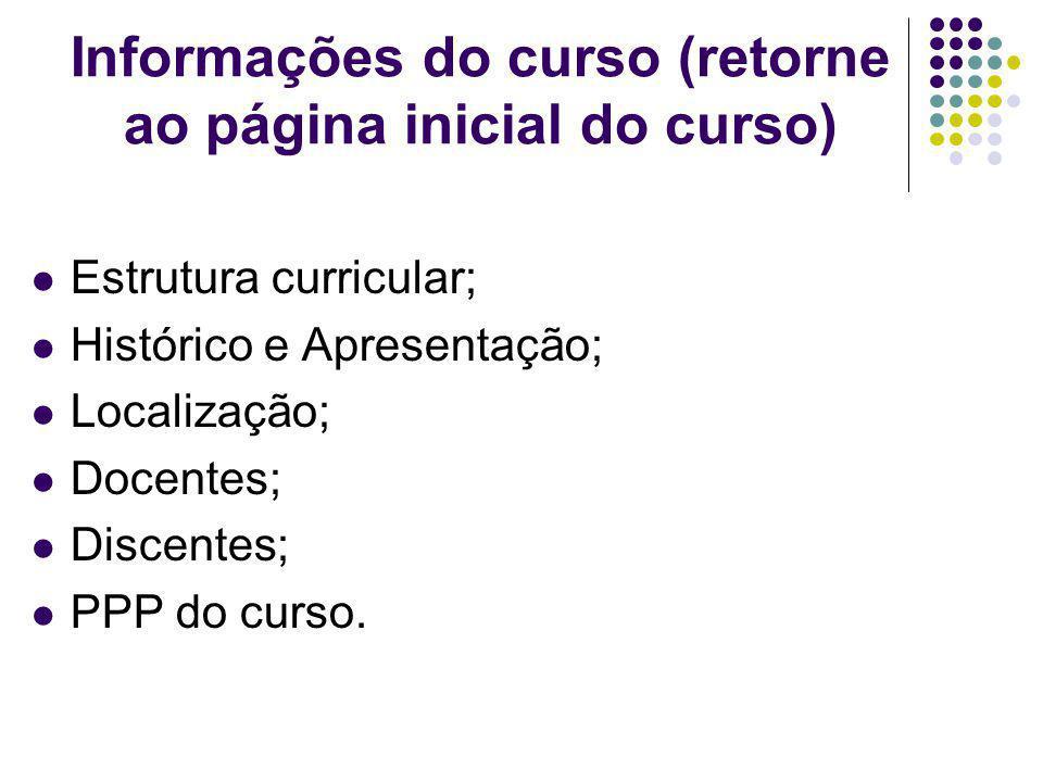 Informações do curso (retorne ao página inicial do curso) Estrutura curricular; Histórico e Apresentação; Localização; Docentes; Discentes; PPP do curso.