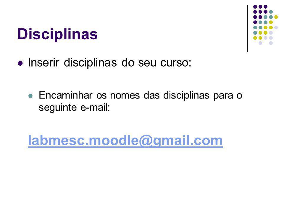 Disciplinas Inserir disciplinas do seu curso: Encaminhar os nomes das disciplinas para o seguinte e-mail: labmesc.moodle@gmail.com