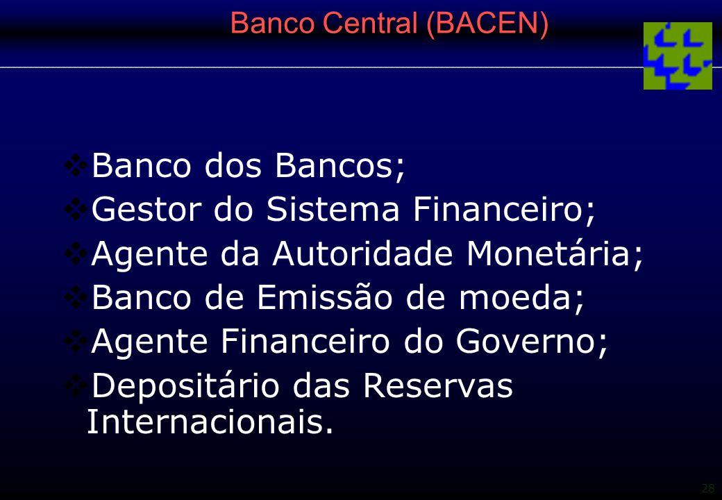 28 Banco Central (BACEN)  Banco dos Bancos;  Gestor do Sistema Financeiro;  Agente da Autoridade Monetária;  Banco de Emissão de moeda;  Agente F