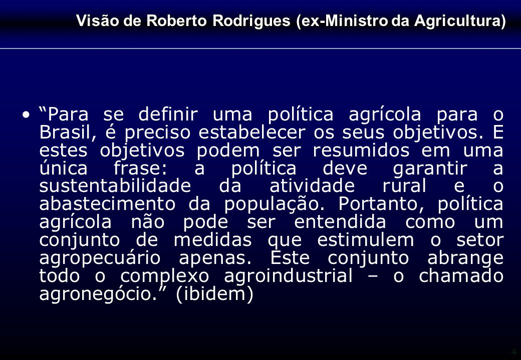 """4 Visão de Roberto Rodrigues (ex-Ministro da Agricultura) """"Para se definir uma política agrícola para o Brasil, é preciso estabelecer os seus objetivo"""
