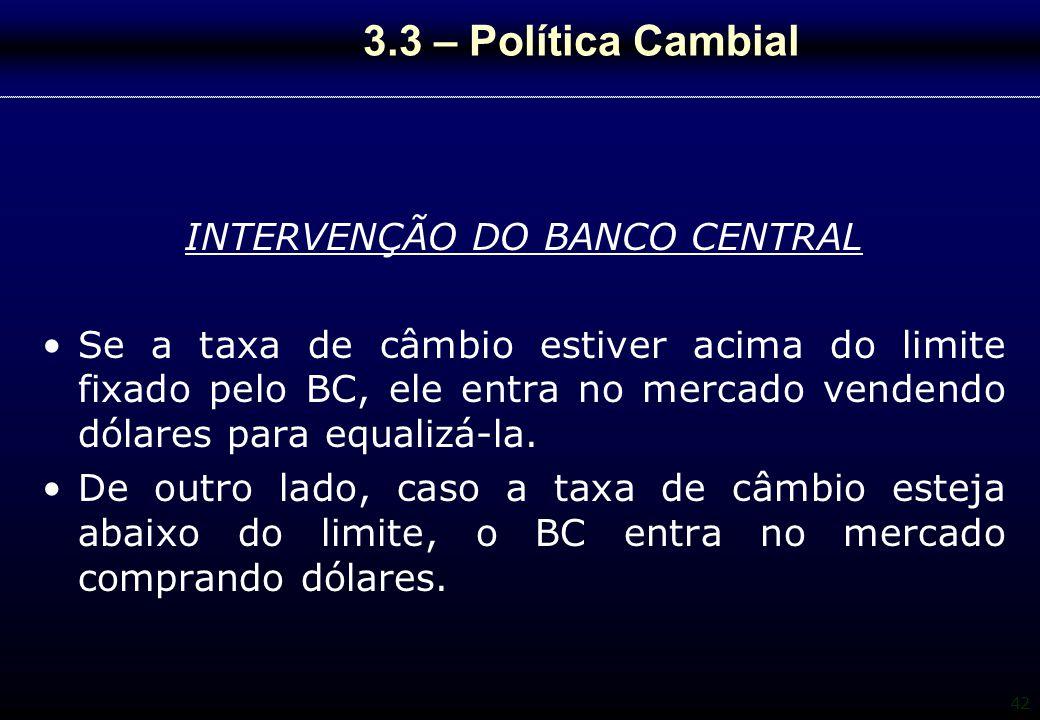 42 3.3 – Política Cambial INTERVENÇÃO DO BANCO CENTRAL Se a taxa de câmbio estiver acima do limite fixado pelo BC, ele entra no mercado vendendo dólar