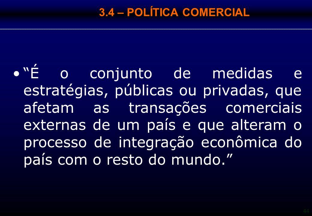 """44 3.4 – POLÍTICA COMERCIAL """"É o conjunto de medidas e estratégias, públicas ou privadas, que afetam as transações comerciais externas de um país e qu"""