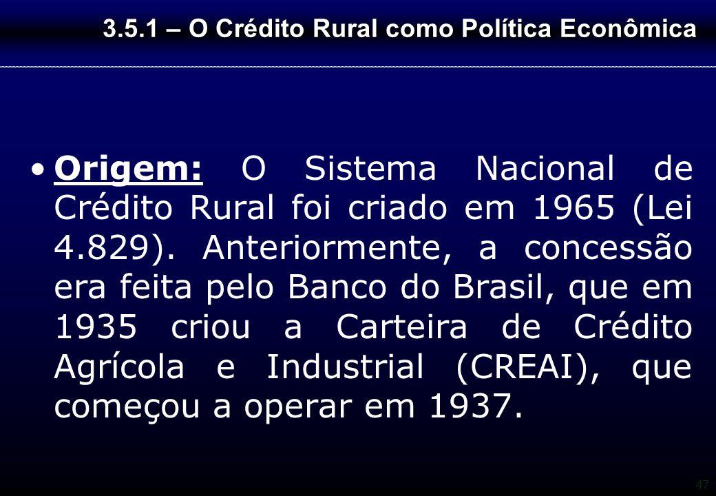 47 3.5.1 – O Crédito Rural como Política Econômica Origem: O Sistema Nacional de Crédito Rural foi criado em 1965 (Lei 4.829). Anteriormente, a conces