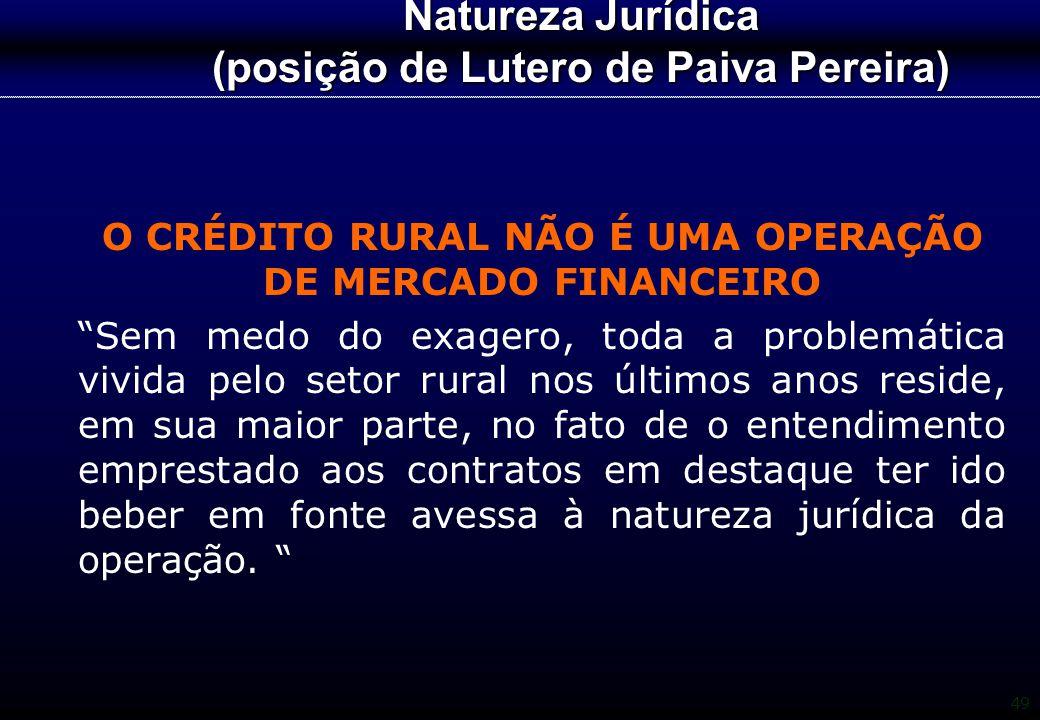"""49 Natureza Jurídica (posição de Lutero de Paiva Pereira) O CRÉDITO RURAL NÃO É UMA OPERAÇÃO DE MERCADO FINANCEIRO """"Sem medo do exagero, toda a proble"""