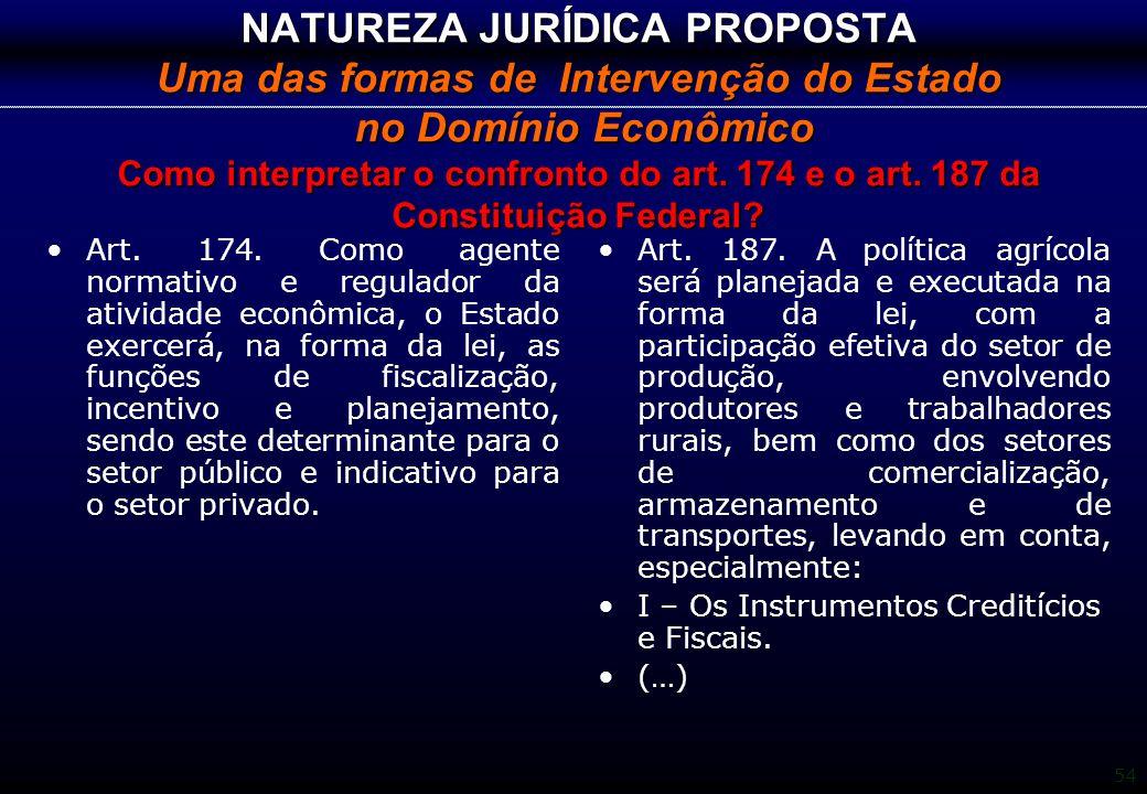 54 NATUREZA JURÍDICA PROPOSTA Uma das formas de Intervenção do Estado no Domínio Econômico Como interpretar o confronto do art. 174 e o art. 187 da Co