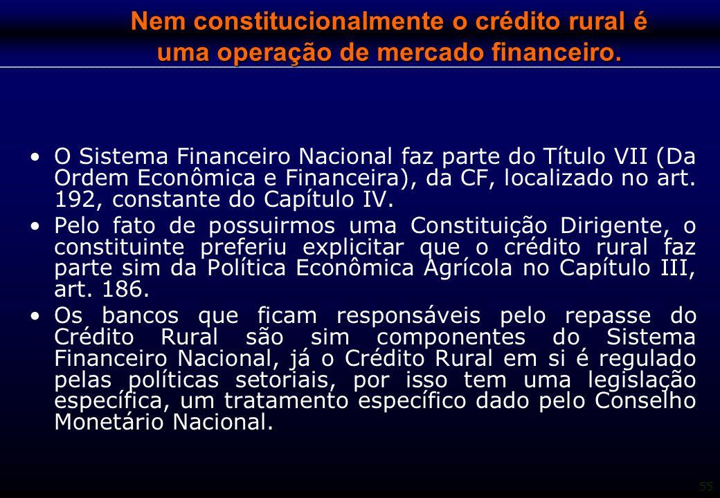 55 Nem constitucionalmente o crédito rural é uma operação de mercado financeiro. O Sistema Financeiro Nacional faz parte do Título VII (Da Ordem Econô