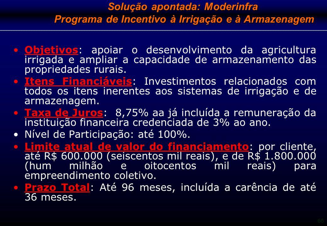 66 Solução apontada: Moderinfra Programa de Incentivo à Irrigação e à Armazenagem Objetivos: apoiar o desenvolvimento da agricultura irrigada e amplia