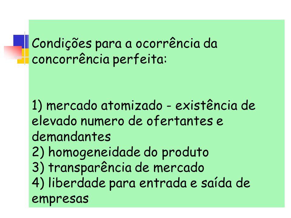 Condições para a ocorrência da concorrência perfeita: 1) mercado atomizado - existência de elevado numero de ofertantes e demandantes 2) homogeneidade