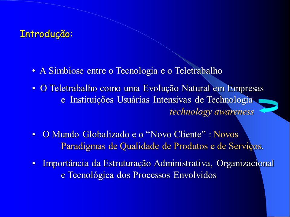 Introdução: A Simbiose entre o Tecnologia e o Teletrabalho A Simbiose entre o Tecnologia e o Teletrabalho O Teletrabalho como uma Evolução Natural em Empresas e Instituições Usuárias Intensivas de Technologia O Teletrabalho como uma Evolução Natural em Empresas e Instituições Usuárias Intensivas de Technologia O Mundo Globalizado e o Novo Cliente : Novos Paradigmas de Qualidade de Produtos e de Serviços.