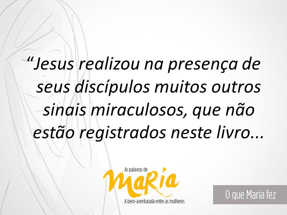 """""""Jesus realizou na presença de seus discípulos muitos outros sinais miraculosos, que não estão registrados neste livro..."""
