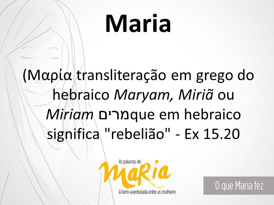 Maria (Μαρία transliteração em grego do hebraico Maryam, Miriã ou Miriam מרים que em hebraico significa