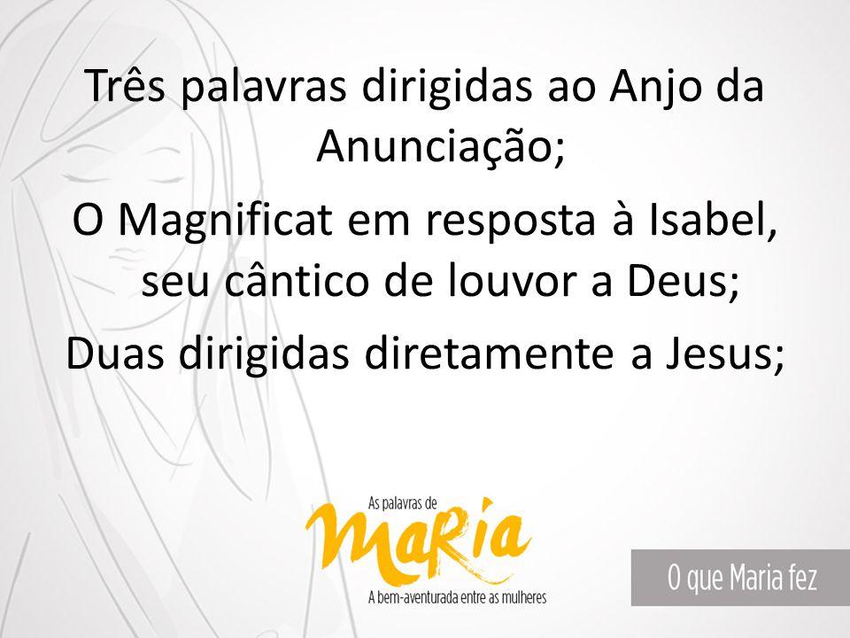 Três palavras dirigidas ao Anjo da Anunciação; O Magnificat em resposta à Isabel, seu cântico de louvor a Deus; Duas dirigidas diretamente a Jesus;