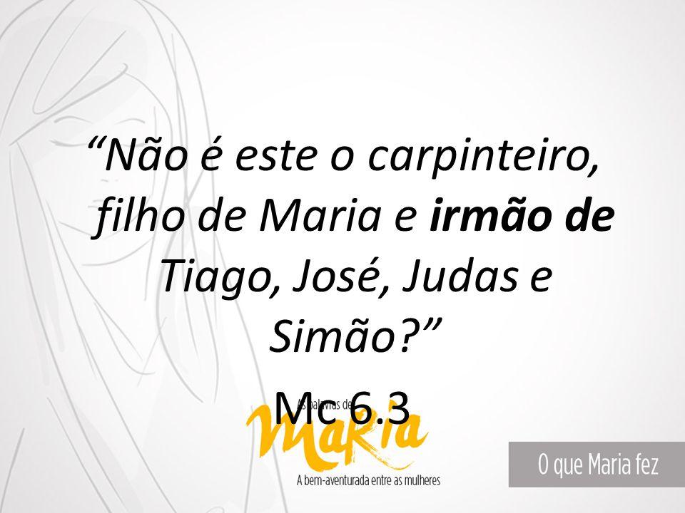 """""""Não é este o carpinteiro, filho de Maria e irmão de Tiago, José, Judas e Simão?"""" Mc 6.3"""