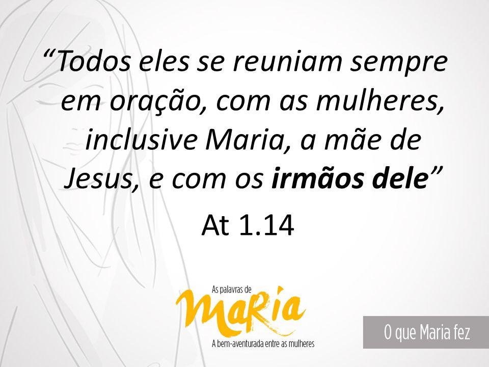 """""""Todos eles se reuniam sempre em oração, com as mulheres, inclusive Maria, a mãe de Jesus, e com os irmãos dele"""" At 1.14"""