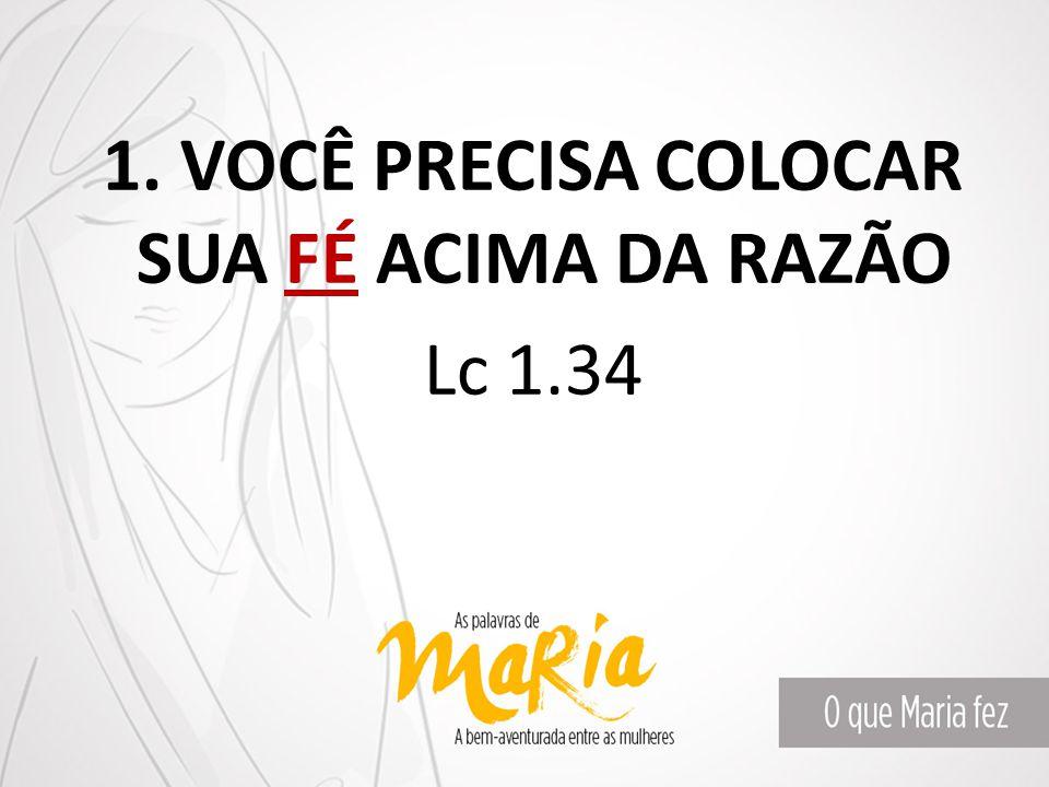 1. VOCÊ PRECISA COLOCAR SUA FÉ ACIMA DA RAZÃO Lc 1.34
