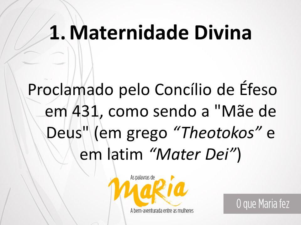 1.Maternidade Divina Proclamado pelo Concílio de Éfeso em 431, como sendo a