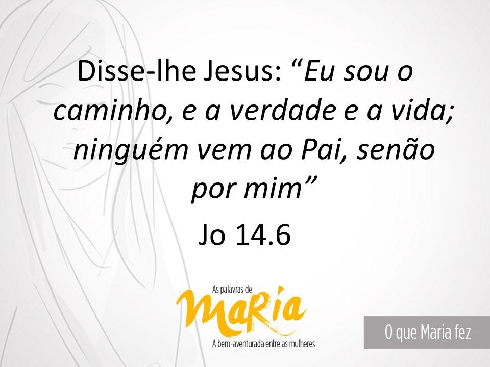 """Disse-lhe Jesus: """"Eu sou o caminho, e a verdade e a vida; ninguém vem ao Pai, senão por mim"""" Jo 14.6"""