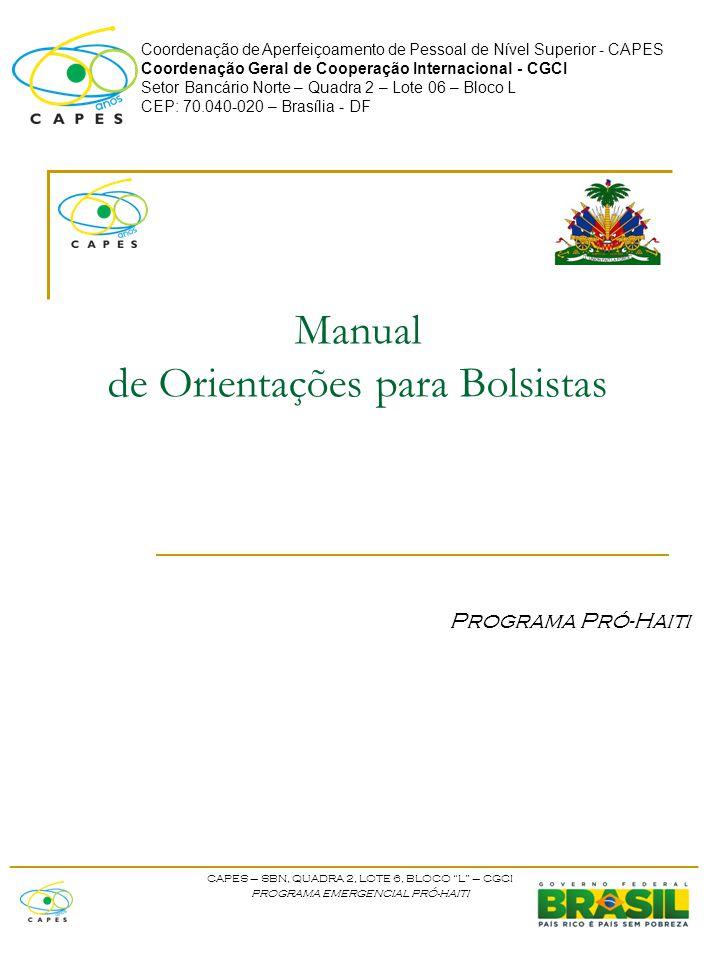 Coordenação de Aperfeiçoamento de Pessoal de Nível Superior - CAPES Coordenação Geral de Cooperação Internacional - CGCI Setor Bancário Norte – Quadra 2 – Lote 06 – Bloco L CEP: 70.040-020 – Brasília - DF Manual de Orientações para Bolsistas Programa Pró-Haiti ____________________________________________________ CAPES – SBN, QUADRA 2, LOTE 6, BLOCO L – CGCI PROGRAMA EMERGENCIAL PRÓ-HAITI