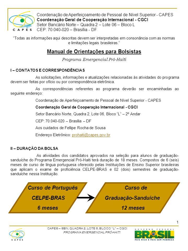 Coordenação de Aperfeiçoamento de Pessoal de Nível Superior - CAPES Coordenação Geral de Cooperação Internacional - CGCI Setor Bancário Norte – Quadra 2 – Lote 06 – Bloco L CEP: 70.040-020 – Brasília - DF CAPES – SBN, QUADRA 2, LOTE 6, BLOCO L – CGCI PROGRAMA EMERGENCIAL PRÓ-HAITI III – ITENS FINANCIÁVEIS Serão de responsabilidade da CAPES, os gastos com:  Passagem aérea  Auxílio instalação  Bolsas de estudo A passagem aérea será solicitada para o mês de agosto e os bolsistas aprovados receberão por email os bilhetes eletrônicos, o auxílio instalação será pago ao coordenador responsável na universidade para posterior pagamento ao bolsista no momento de sua chegada no país e as bolsas de estudos serão pagas mensalmente.