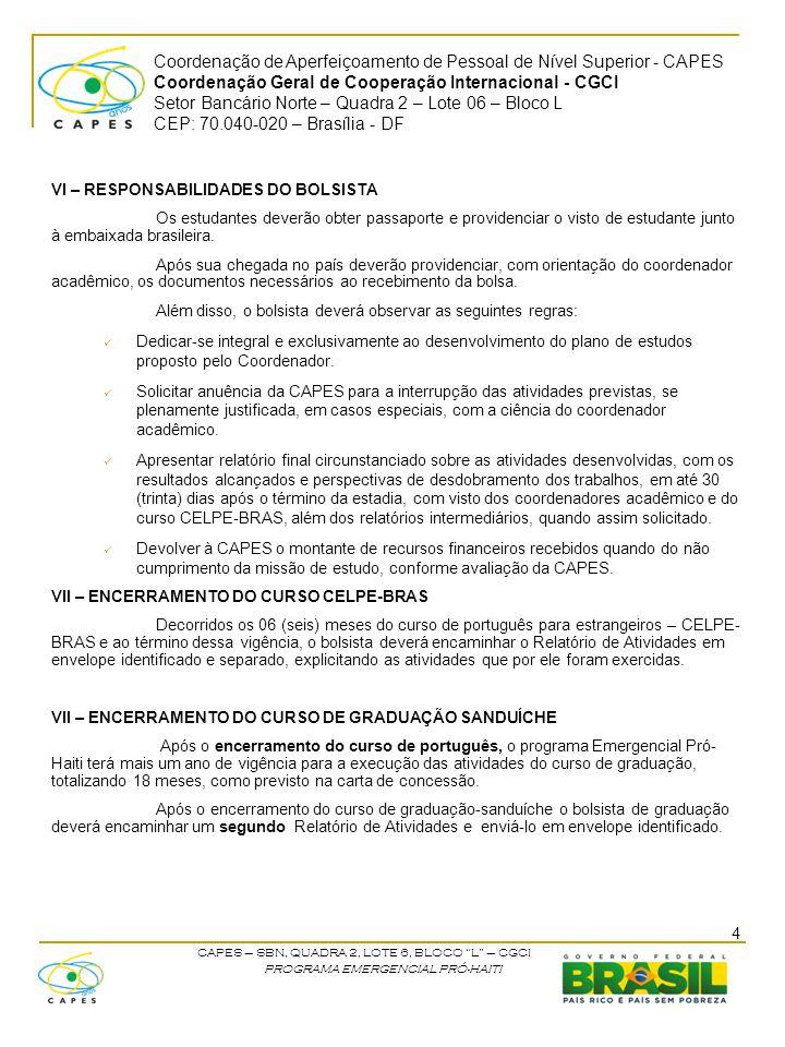 Coordenação de Aperfeiçoamento de Pessoal de Nível Superior - CAPES Coordenação Geral de Cooperação Internacional - CGCI Setor Bancário Norte – Quadra 2 – Lote 06 – Bloco L CEP: 70.040-020 – Brasília - DF CAPES – SBN, QUADRA 2, LOTE 6, BLOCO L – CGCI PROGRAMA EMERGENCIAL PRÓ-HAITI IX - DISPOSIÇÕES FINAIS Trabalhos publicados em decorrência das atividades apoiadas pela CAPES deverão, necessariamente, fazer referência ao apoio recebido, com as seguintes notas: Se publicado individualmente: O presente trabalho foi realizado com o apoio da CAPES, entidade do Governo Brasileiro voltada para a formação de recursos humanos ; Se publicado em co-autoria: beneficiário de auxílio financeiro da CAPES – Brasil .