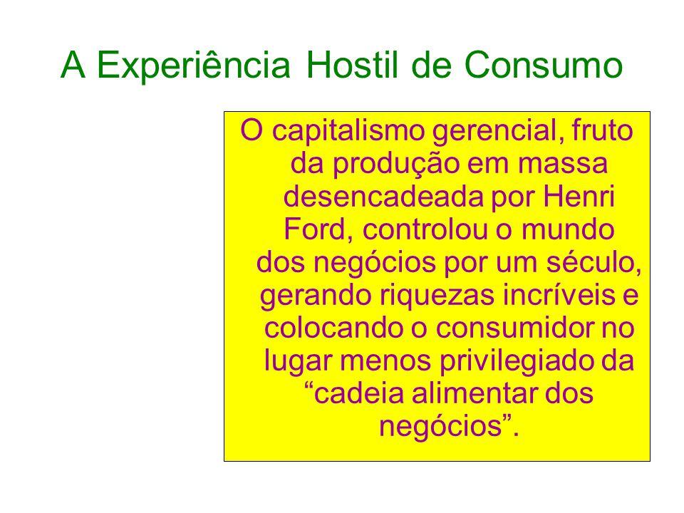 A Experiência Hostil de Consumo O capitalismo gerencial, fruto da produção em massa desencadeada por Henri Ford, controlou o mundo dos negócios por um século, gerando riquezas incríveis e colocando o consumidor no lugar menos privilegiado da cadeia alimentar dos negócios .