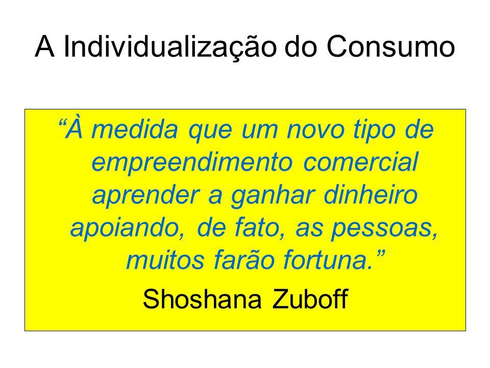 A Individualização do Consumo À medida que um novo tipo de empreendimento comercial aprender a ganhar dinheiro apoiando, de fato, as pessoas, muitos farão fortuna. Shoshana Zuboff