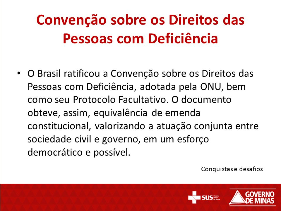 Convenção sobre os Direitos das Pessoas com Deficiência O Brasil ratificou a Convenção sobre os Direitos das Pessoas com Deficiência, adotada pela ONU