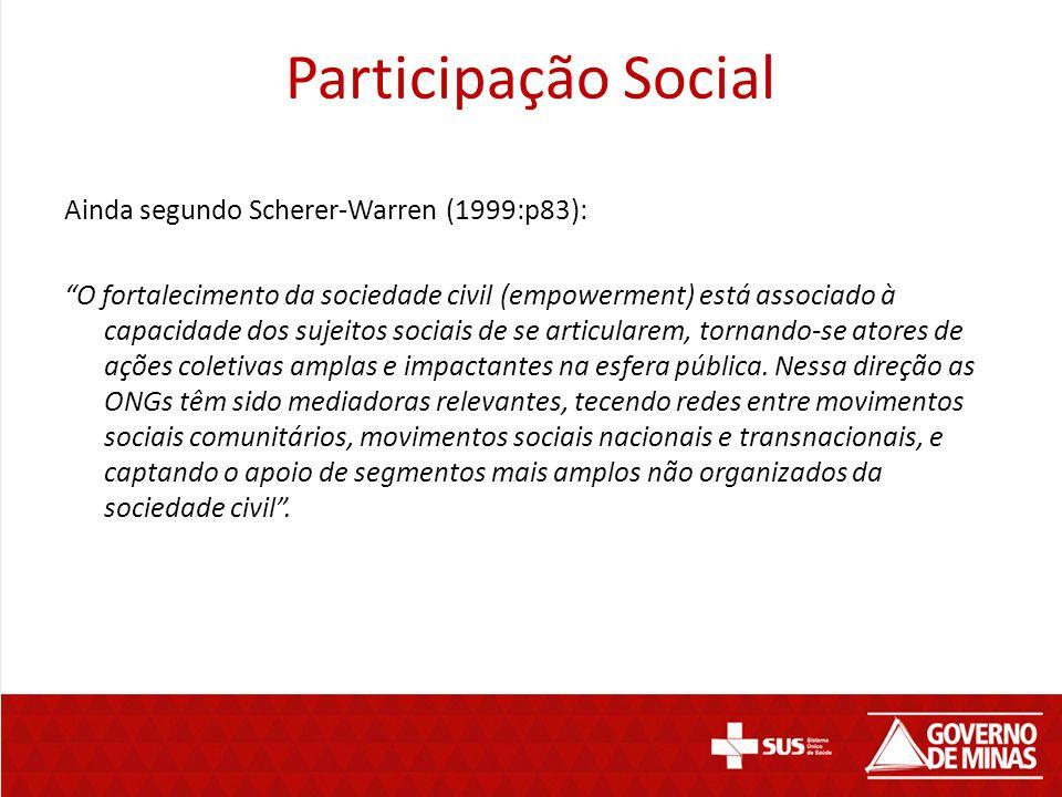 """Participação Social Ainda segundo Scherer-Warren (1999:p83): """"O fortalecimento da sociedade civil (empowerment) está associado à capacidade dos sujeit"""
