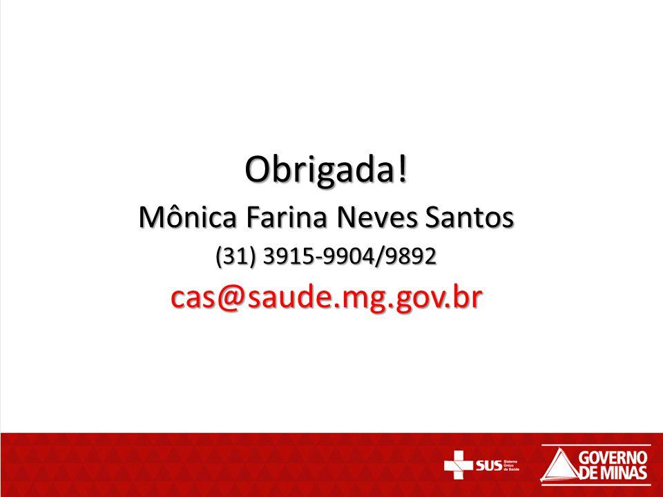 Obrigada! Mônica Farina Neves Santos (31) 3915-9904/9892 cas@saude.mg.gov.br