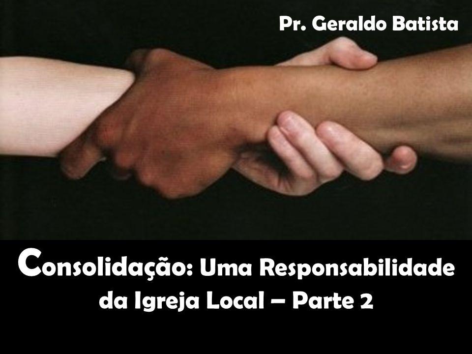 C onsolidação: Uma Responsabilidade da Igreja Local – Parte 2 Pr. Geraldo Batista